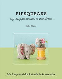 Pipsqueaks: Itsy-Bitsy Felt Creations to Stitch & Love: 30+ Easy-to-Make Animals & Accessories